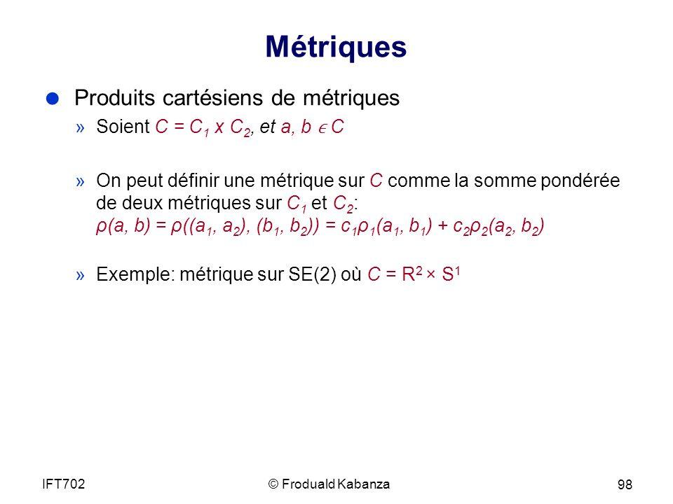 Métriques Produits cartésiens de métriques »Soient C = C 1 x C 2, et a, b C »On peut définir une métrique sur C comme la somme pondérée de deux métriques sur C 1 et C 2 : ρ(a, b) = ρ((a 1, a 2 ), (b 1, b 2 )) = c 1 ρ 1 (a 1, b 1 ) + c 2 ρ 2 (a 2, b 2 ) »Exemple: métrique sur SE(2) où C = R 2 × S 1 © Froduald KabanzaIFT702 98