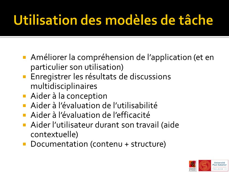 Hierarchical task analysis (HTA) GOMS (famille de notation) UAN (User Action Notation) MAD (INRIA) Différentes syntaxes (textuel vs graphique) Différents niveaux de formalisme Différents opérateurs pour la décomposition des tâches