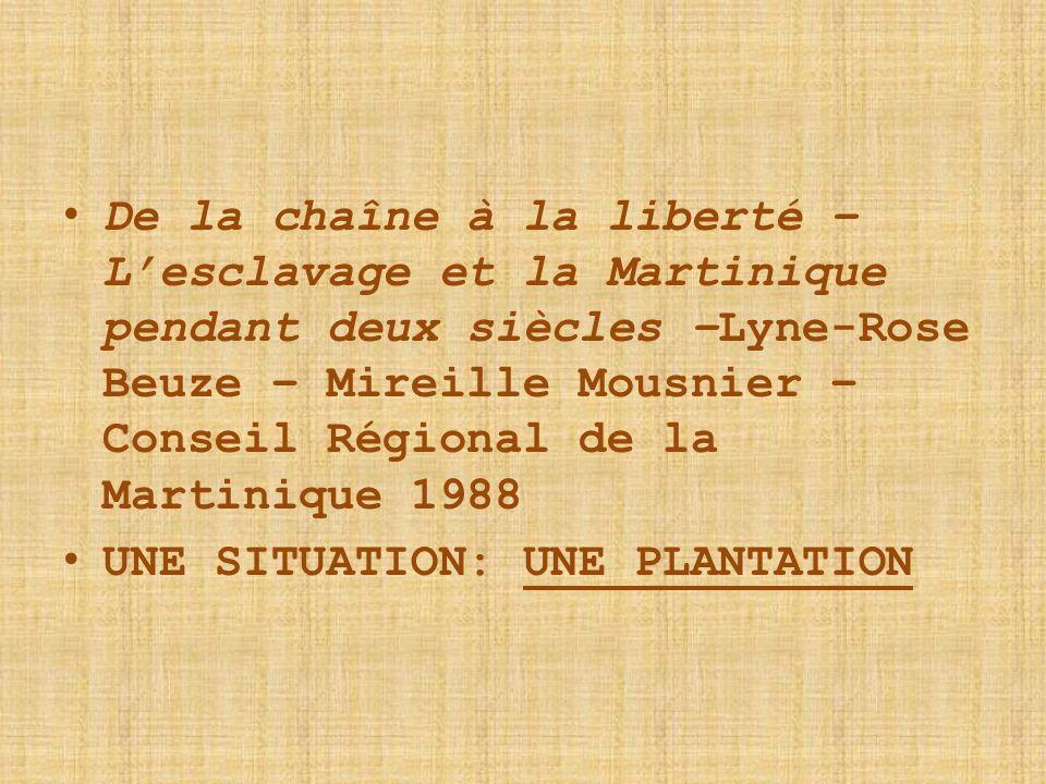De la chaîne à la liberté – Lesclavage et la Martinique pendant deux siècles –Lyne-Rose Beuze – Mireille Mousnier – Conseil Régional de la Martinique 1988 UNE SITUATION: UNE PLANTATION