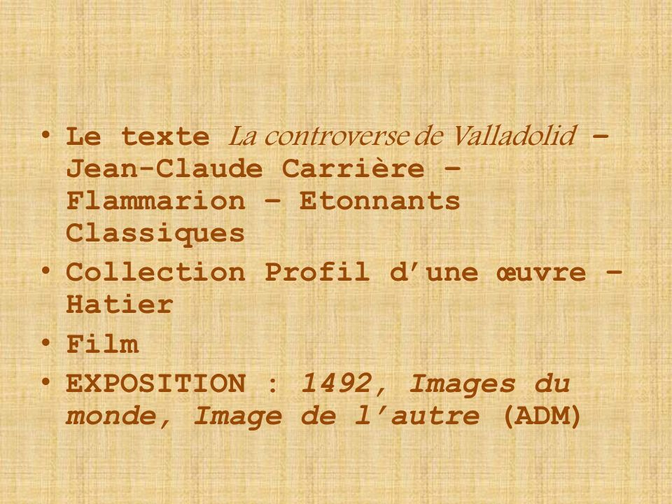 Le texte L a controverse de Valladolid – Jean-Claude Carrière – Flammarion – Etonnants Classiques Collection Profil dune œuvre – Hatier Film EXPOSITION : 1492, Images du monde, Image de lautre (ADM)