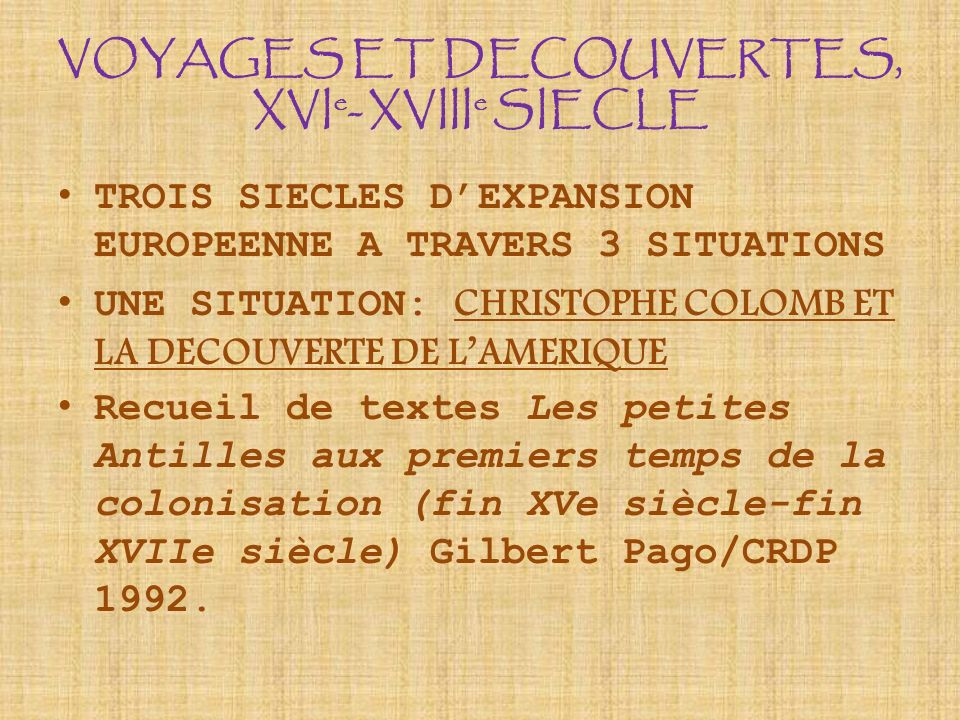VOYAGES ET DECOUVERTES, XVI e - XVIII e SIECLE TROIS SIECLES DEXPANSION EUROPEENNE A TRAVERS 3 SITUATIONS UNE SITUATION: CHRISTOPHE COLOMB ET LA DECOU