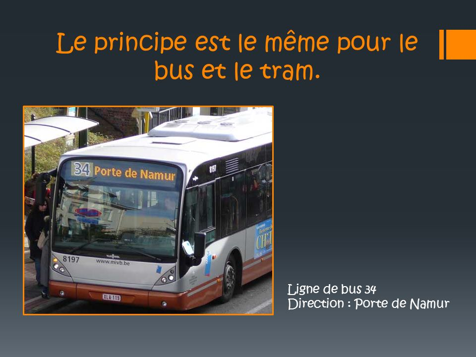 Le principe est le même pour le bus et le tram. Ligne de bus 34 Direction : Porte de Namur