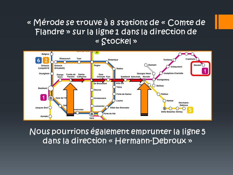 « Mérode se trouve à 8 stations de « Comte de Flandre » sur la ligne 1 dans la direction de « Stockel » Nous pourrions également emprunter la ligne 5