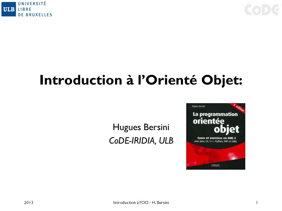 Introduction à lOrienté Objet: Hugues Bersini CoDE-IRIDIA, ULB 2013Introduction à l'OO - H. Bersini1