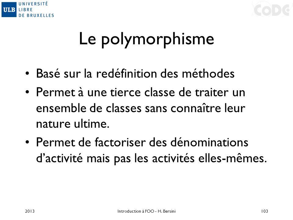 Le polymorphisme Basé sur la redéfinition des méthodes Permet à une tierce classe de traiter un ensemble de classes sans connaître leur nature ultime.
