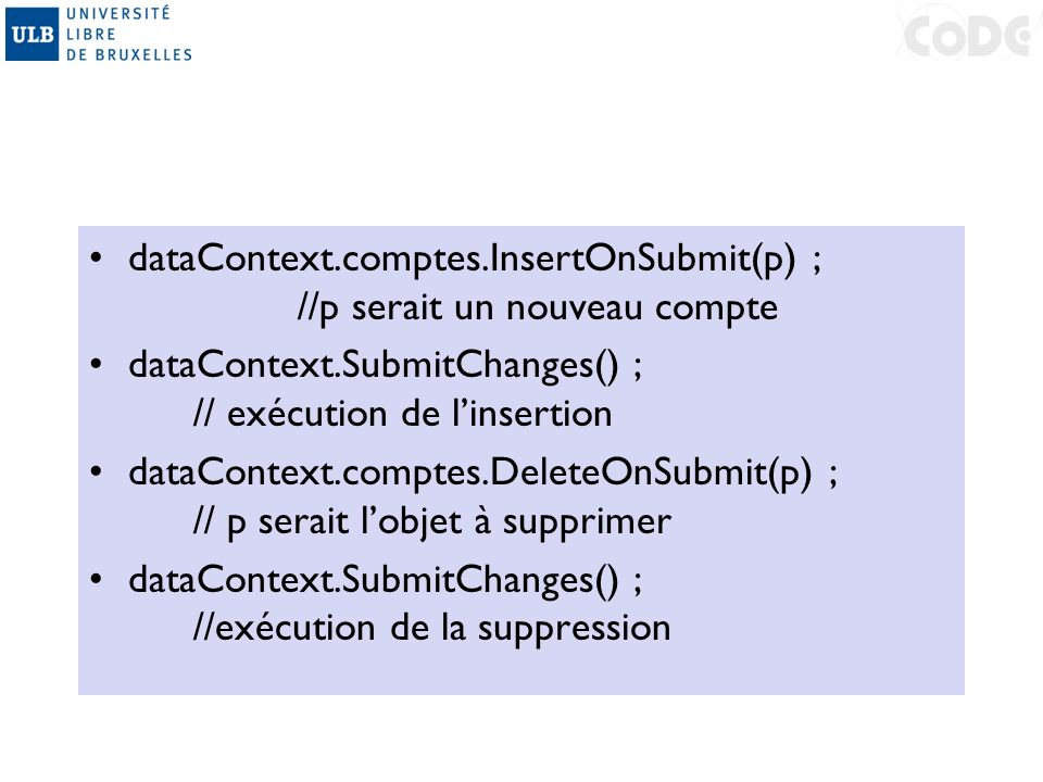dataContext.comptes.InsertOnSubmit(p) ; //p serait un nouveau compte dataContext.SubmitChanges() ; // exécution de linsertion dataContext.comptes.Dele