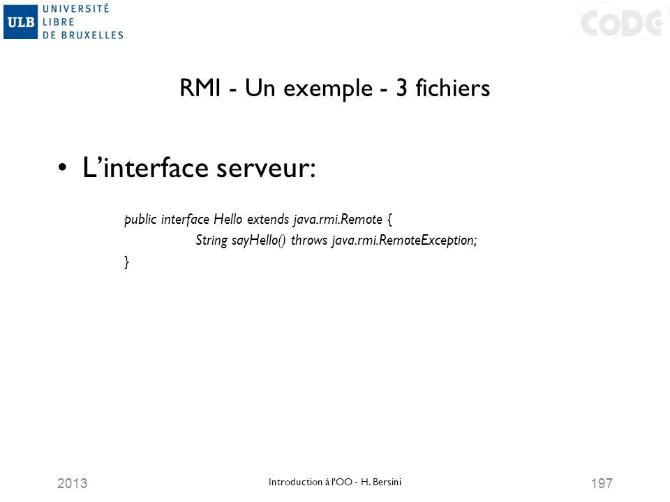 2013197 RMI - Un exemple - 3 fichiers Linterface serveur: public interface Hello extends java.rmi.Remote { String sayHello() throws java.rmi.RemoteExc