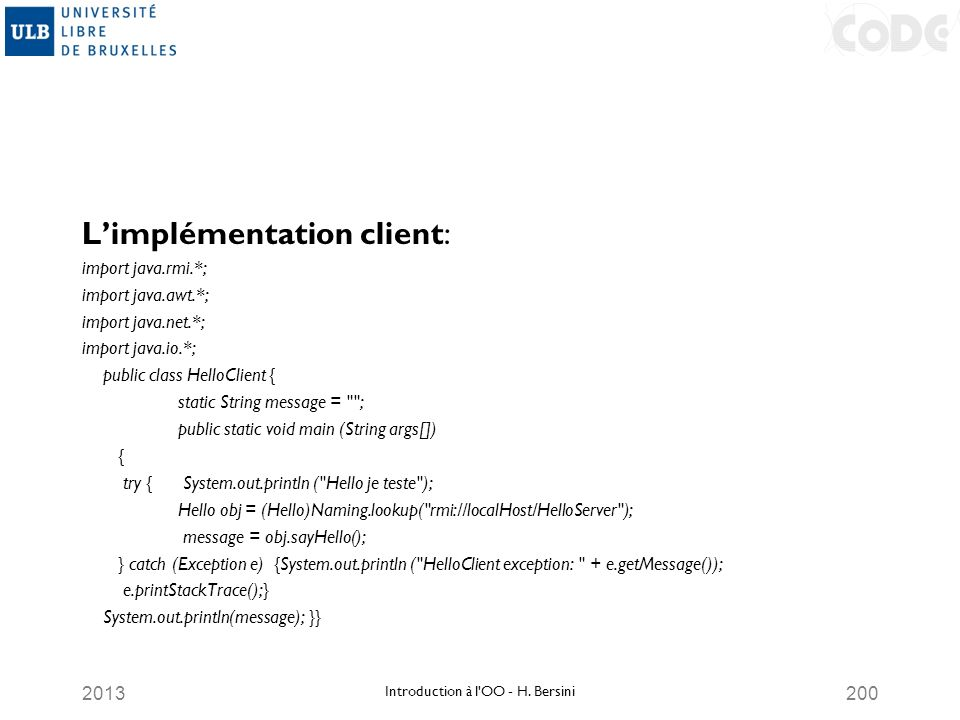 2013200 Limplémentation client: import java.rmi.*; import java.awt.*; import java.net.*; import java.io.*; public class HelloClient { static String message = ; public static void main (String args[]) { try { System.out.println ( Hello je teste ); Hello obj = (Hello)Naming.lookup( rmi://localHost/HelloServer ); message = obj.sayHello(); } catch (Exception e) {System.out.println ( HelloClient exception: + e.getMessage()); e.printStackTrace();} System.out.println(message); }} Introduction à l OO - H.