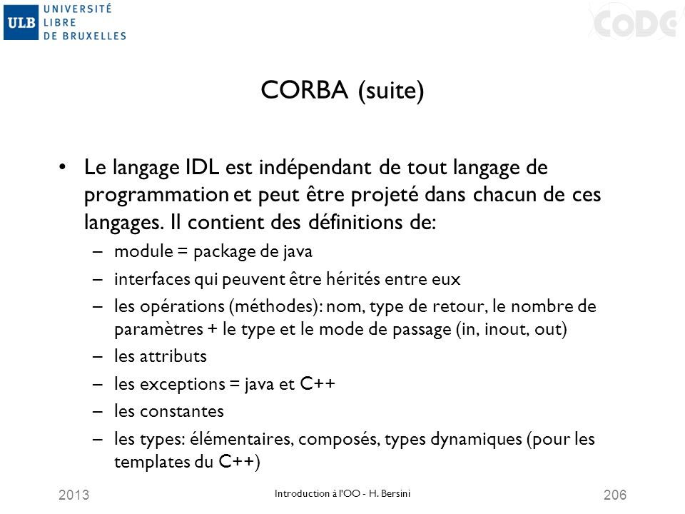 2013206 CORBA (suite) Le langage IDL est indépendant de tout langage de programmation et peut être projeté dans chacun de ces langages. Il contient de
