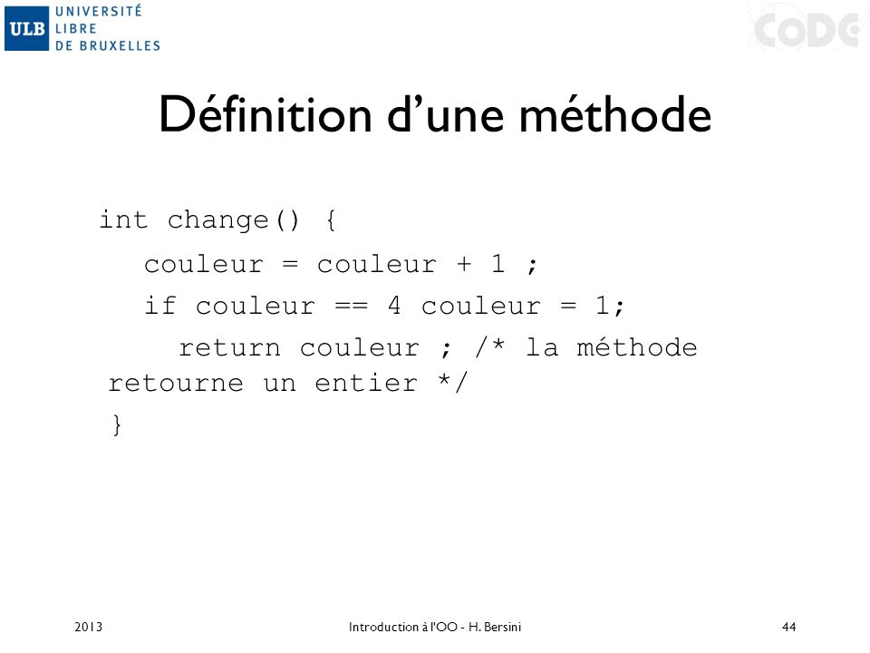 Définition dune méthode int change() { couleur = couleur + 1 ; if couleur == 4 couleur = 1; return couleur ; /* la méthode retourne un entier */ } 201