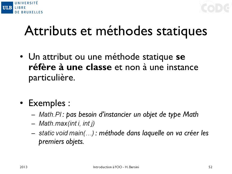 Attributs et méthodes statiques Un attribut ou une méthode statique se réfère à une classe et non à une instance particulière. Exemples : –Math.PI : p