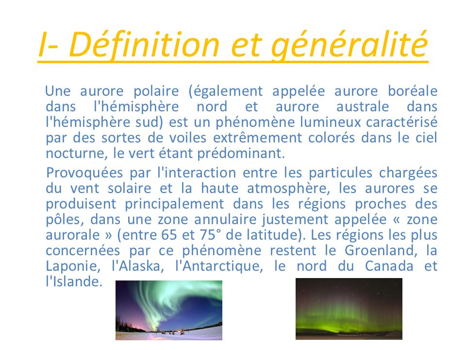 I- Définition et généralité Une aurore polaire (également appelée aurore boréale dans l'hémisphère nord et aurore australe dans l'hémisphère sud) est