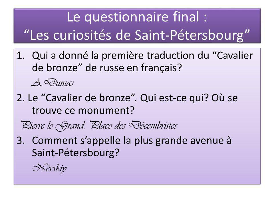 Le questionnaire final : Les curiosités de Saint-Pétersbourg 1.Qui a donné la première traduction du Cavalier de bronze de russe en français? A.Dumas