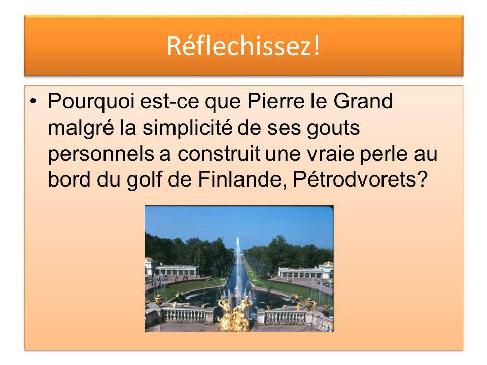 Réflechissez! Pourquoi est-ce que Pierre le Grand malgré la simplicité de ses gouts personnels a construit une vraie perle au bord du golf de Finlande