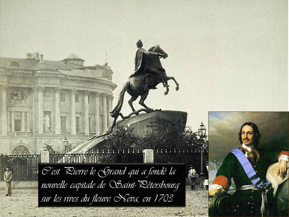 Cest Pierre le Grand qui a fondé la nouvelle capitale de Saint-Pétersbourg sur les rives du fleuve Neva, en 1703.