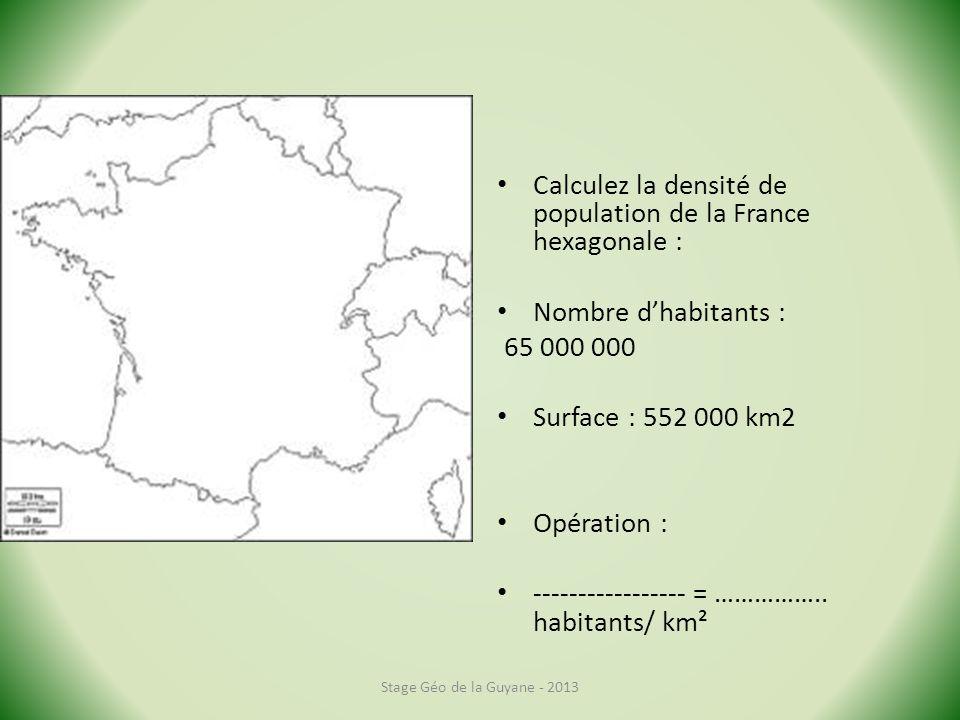 Calculez la densité de population de la France hexagonale : Nombre dhabitants : 65 000 000 Surface : 552 000 km2 Opération : ----------------- = ……………..