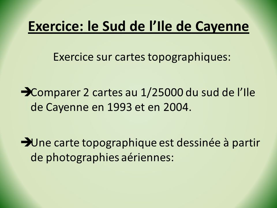 Exercice: le Sud de lIle de Cayenne Exercice sur cartes topographiques: Comparer 2 cartes au 1/25000 du sud de lIle de Cayenne en 1993 et en 2004.