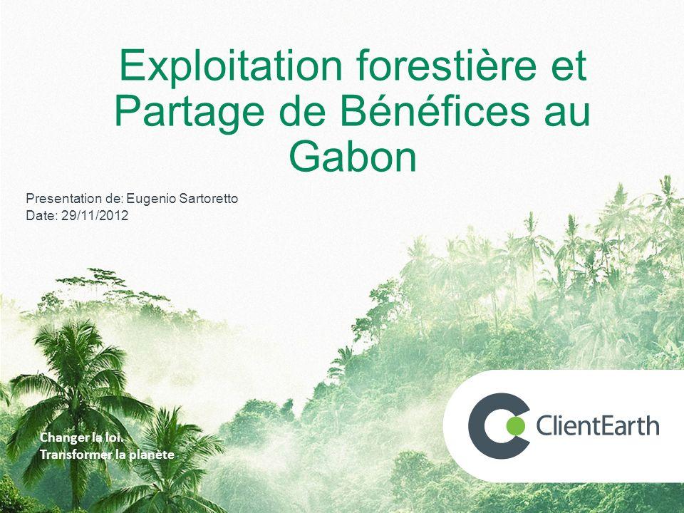 Forest Code in Gabon Presentation de: Eugenio Sartoretto Date: 29/11/2012 Changer la loi. Transformer la planète. Exploitation forestière et Partage d
