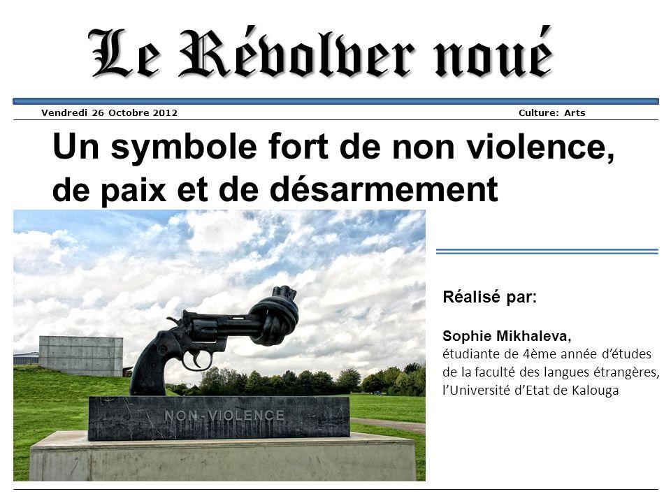 Le Révolver noué Vendredi 26 Octobre 2012 Culture: Arts Un symbole fort de non violence, de paix et de désarmement Réalisé par: Sophie Mikhaleva, étud