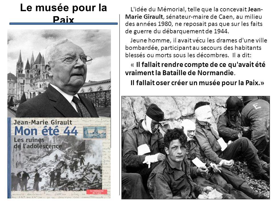 Le musée pour la Paix L'idée du Mémorial, telle que la concevait Jean- Marie Girault, sénateur-maire de Caen, au milieu des années 1980, ne reposait p