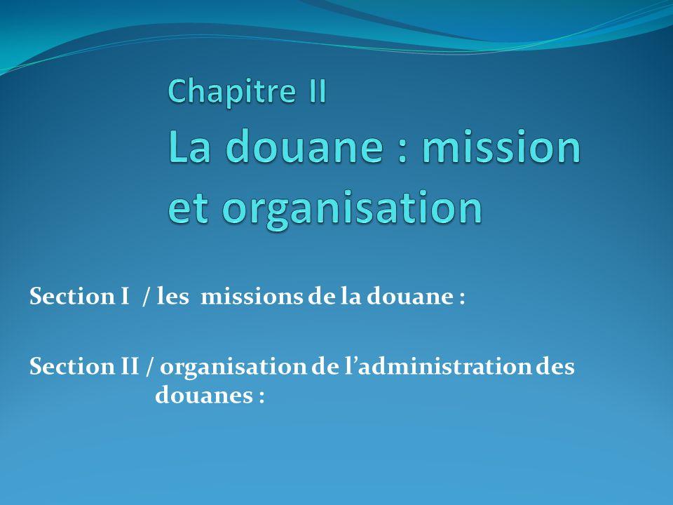 Section I / les missions de la douane : Section II / organisation de ladministration des douanes :