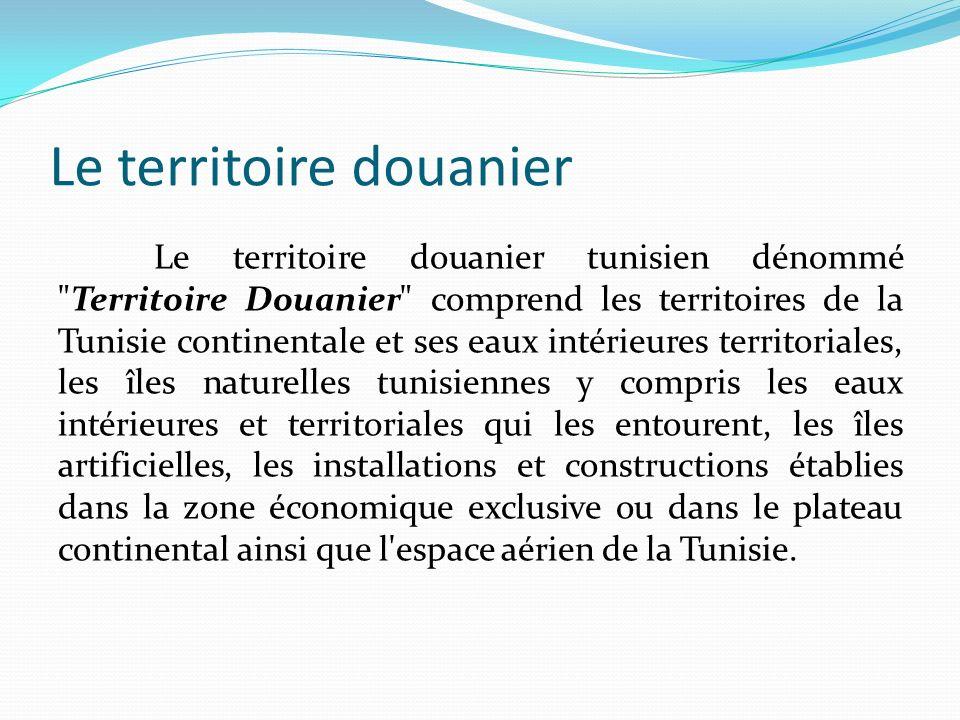 Le territoire douanier Le territoire douanier tunisien dénommé Territoire Douanier comprend les territoires de la Tunisie continentale et ses eaux intérieures territoriales, les îles naturelles tunisiennes y compris les eaux intérieures et territoriales qui les entourent, les îles artificielles, les installations et constructions établies dans la zone économique exclusive ou dans le plateau continental ainsi que l espace aérien de la Tunisie.