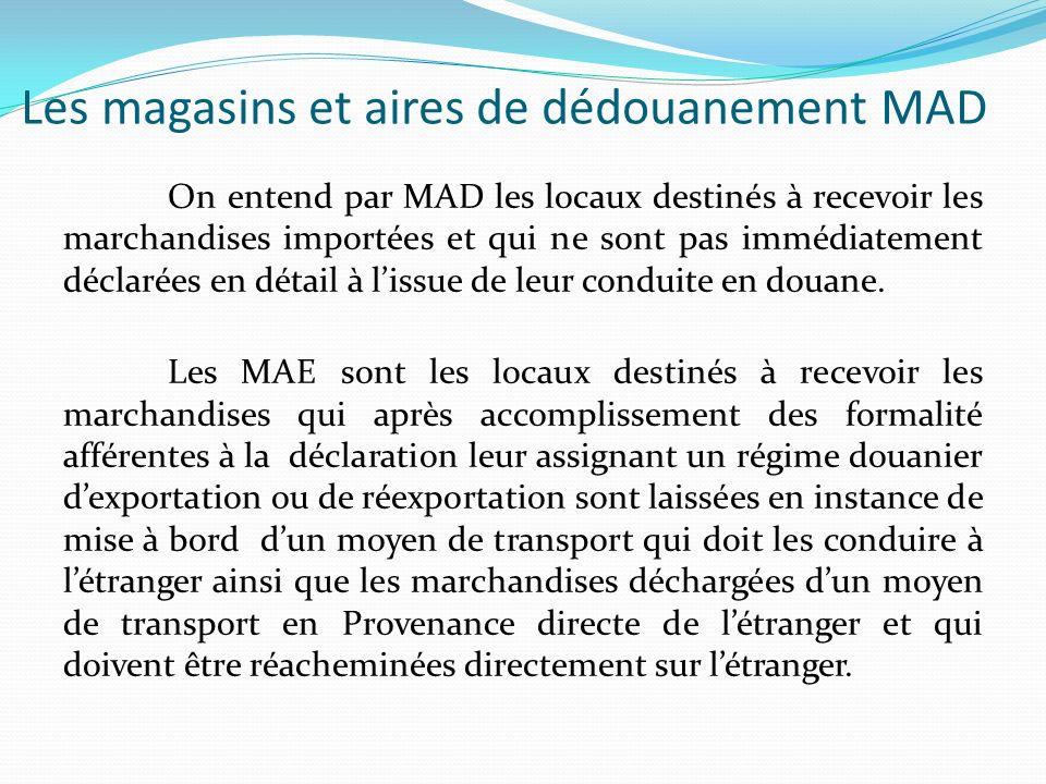 Les magasins et aires de dédouanement MAD On entend par MAD les locaux destinés à recevoir les marchandises importées et qui ne sont pas immédiatement déclarées en détail à lissue de leur conduite en douane.