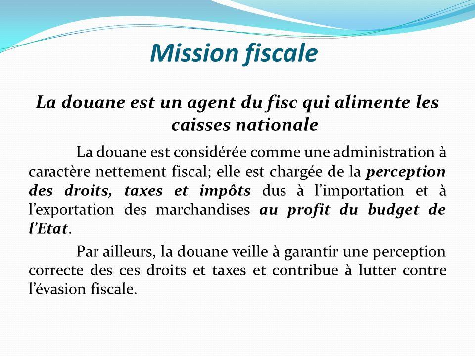 Mission fiscale La douane est un agent du fisc qui alimente les caisses nationale La douane est considérée comme une administration à caractère nettement fiscal; elle est chargée de la perception des droits, taxes et impôts dus à limportation et à lexportation des marchandises au profit du budget de lEtat.