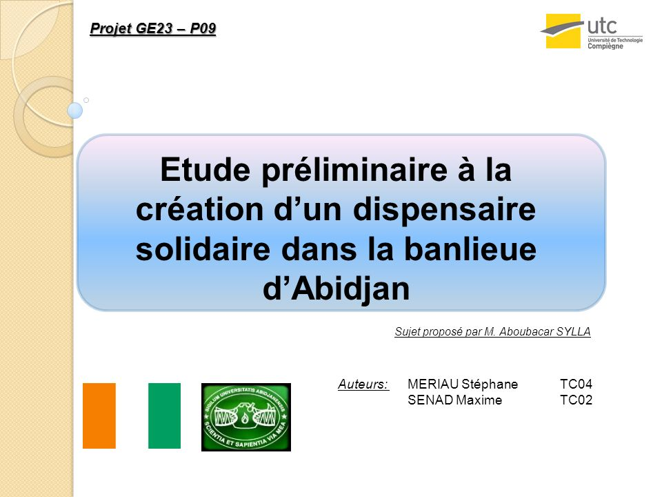 Etude préliminaire à la création dun dispensaire solidaire dans la banlieue dAbidjan Auteurs: MERIAU Stéphane SENAD Maxime TC04 TC02 Sujet proposé par