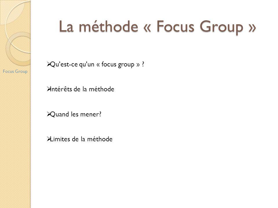 La méthode « Focus Group » Focus Group Qu'est-ce qu'un « focus group » ? Intérêts de la méthode Quand les mener? Limites de la méthode
