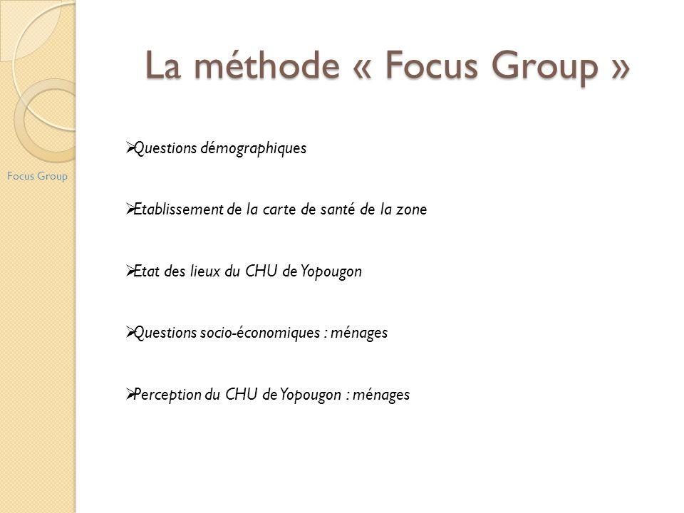 La méthode « Focus Group » Focus Group Questions démographiques Etablissement de la carte de santé de la zone Etat des lieux du CHU de Yopougon Questi