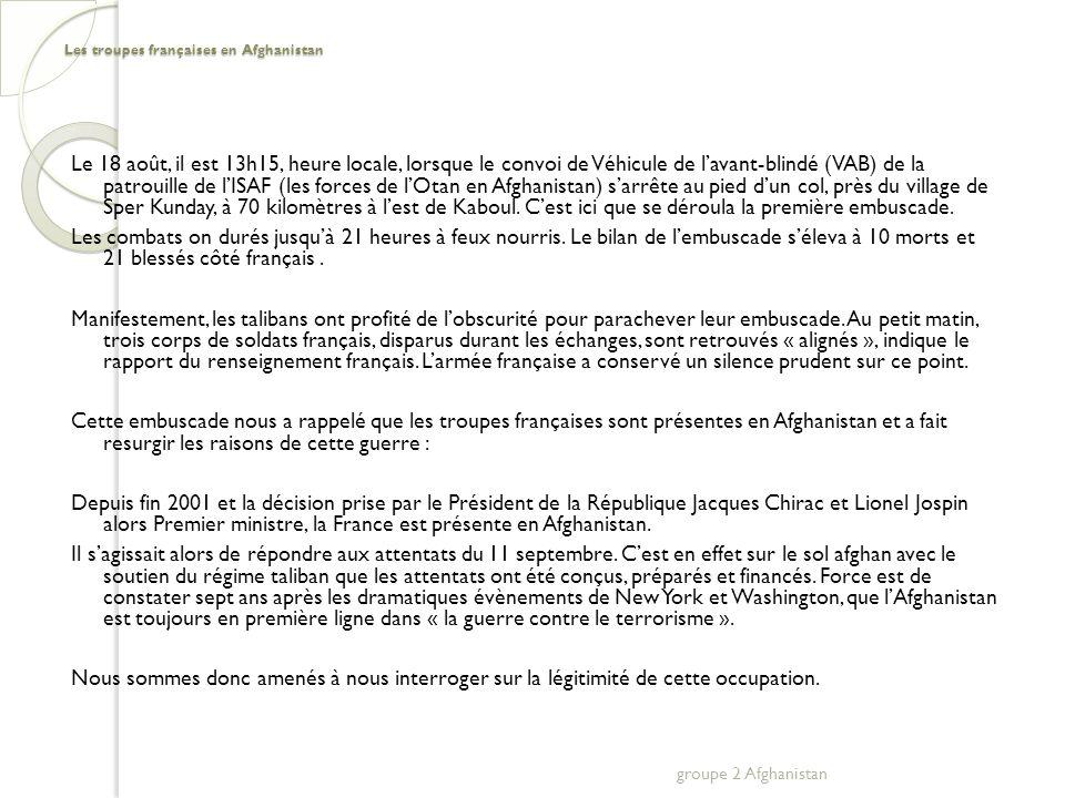 Les troupes françaises en Afghanistan VI ) Les acteurs français a) Le président et son gouvernement Position de Mr Nicolas Sarkozy Position de Bernard Kouchner, ministre des affaires étrangères b) Les hautes administrations et partis politiques Débat au parlement Vote à lAssemblée nationale (22 septembre 2008) Avis des socialistes groupe 2 Afghanistan