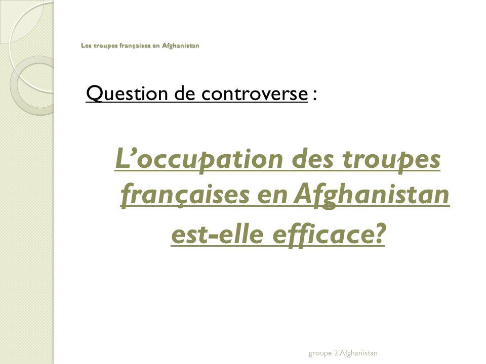Les troupes françaises en Afghanistan Question de controverse : Loccupation des troupes françaises en Afghanistan est-elle efficace.