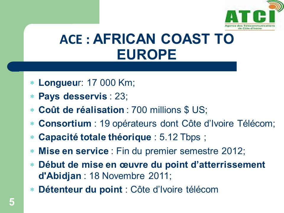 ACE : AFRICAN COAST TO EUROPE 5 Longueur: 17 000 Km; Pays desservis : 23; Coût de réalisation : 700 millions $ US; Consortium : 19 opérateurs dont Côte dIvoire Télécom; Capacité totale théorique : 5.12 Tbps ; Mise en service : Fin du premier semestre 2012; Début de mise en œuvre du point datterrissement d Abidjan : 18 Novembre 2011; Détenteur du point : Côte dIvoire télécom