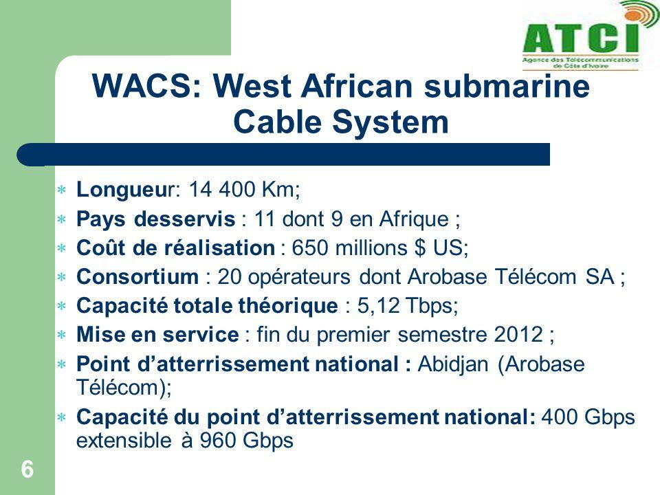 WACS: West African submarine Cable System 6 Longueur: 14 400 Km; Pays desservis : 11 dont 9 en Afrique ; Coût de réalisation : 650 millions $ US; Consortium : 20 opérateurs dont Arobase Télécom SA ; Capacité totale théorique : 5,12 Tbps; Mise en service : fin du premier semestre 2012 ; Point datterrissement national : Abidjan (Arobase Télécom); Capacité du point datterrissement national: 400 Gbps extensible à 960 Gbps