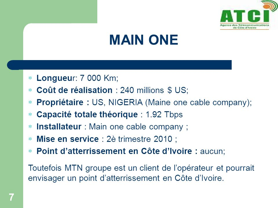 MAIN ONE 7 Longueur: 7 000 Km; Coût de réalisation : 240 millions $ US; Propriétaire : US, NIGERIA (Maine one cable company); Capacité totale théorique : 1.92 Tbps Installateur : Main one cable company ; Mise en service : 2è trimestre 2010 ; Point datterrissement en Côte dIvoire : aucun; Toutefois MTN groupe est un client de lopérateur et pourrait envisager un point datterrissement en Côte dIvoire.