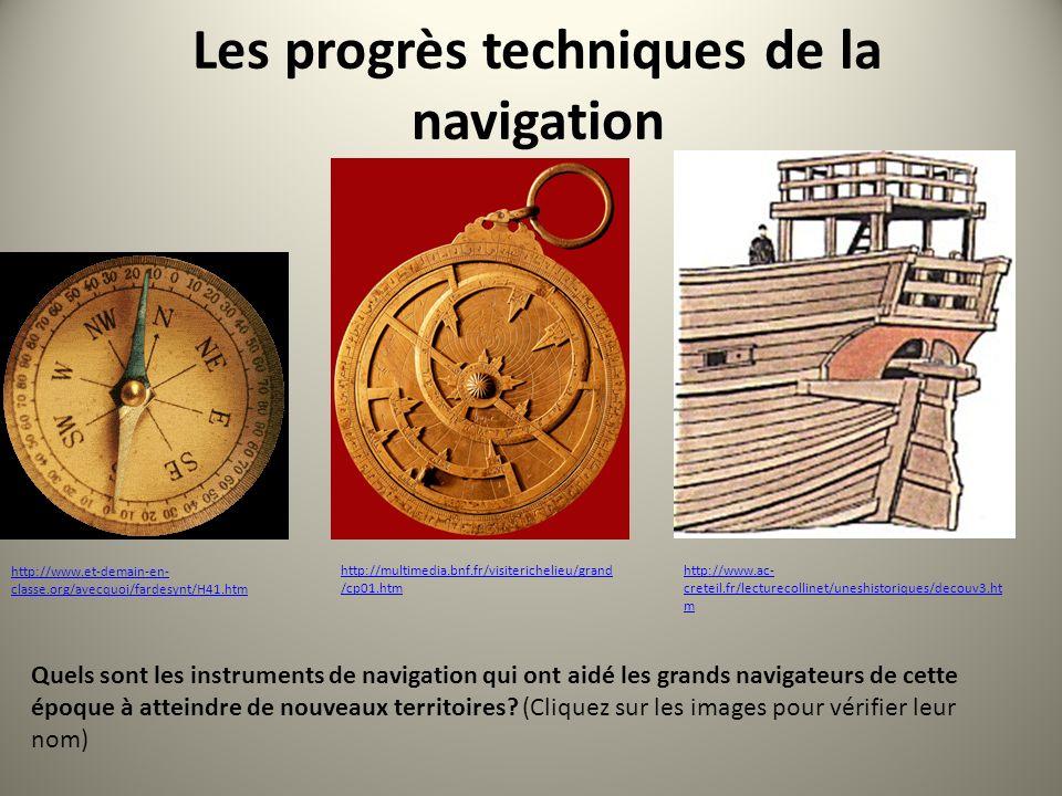 Les progrès techniques de la navigation http://multimedia.bnf.fr/visiterichelieu/grand /cp01.htm http://www.et-demain-en- classe.org/avecquoi/fardesynt/H41.htm http://www.ac- creteil.fr/lecturecollinet/uneshistoriques/decouv3.ht m Quels sont les instruments de navigation qui ont aidé les grands navigateurs de cette époque à atteindre de nouveaux territoires.