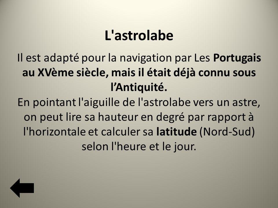 L astrolabe Il est adapté pour la navigation par Les Portugais au XVème siècle, mais il était déjà connu sous lAntiquité.