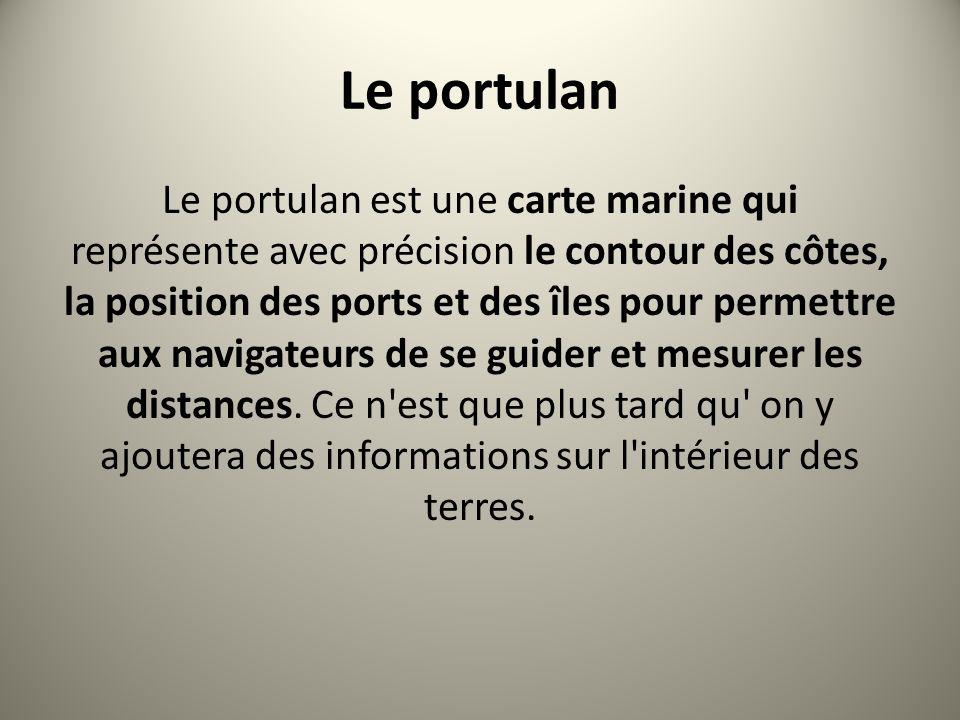 Le portulan est une carte marine qui représente avec précision le contour des côtes, la position des ports et des îles pour permettre aux navigateurs de se guider et mesurer les distances.