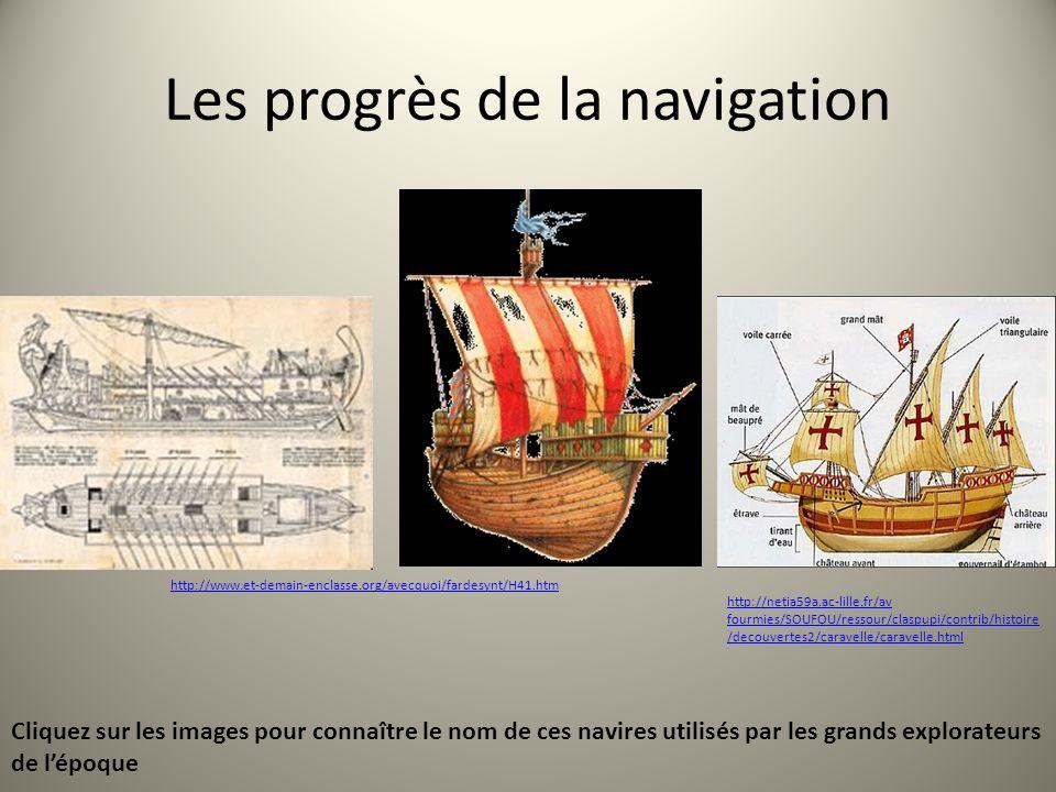 Les progrès de la navigation http://www.et-demain-enclasse.org/avecquoi/fardesynt/H41.htm http://netia59a.ac-lille.fr/av fourmies/SOUFOU/ressour/claspupi/contrib/histoire /decouvertes2/caravelle/caravelle.html Cliquez sur les images pour connaître le nom de ces navires utilisés par les grands explorateurs de lépoque