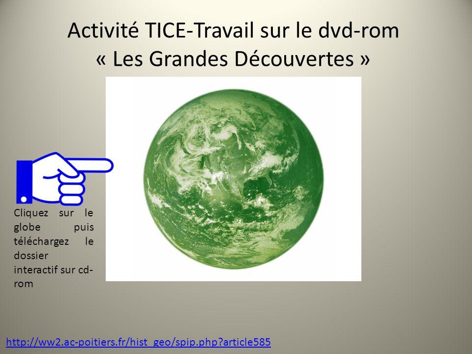 Activité TICE-Travail sur le dvd-rom « Les Grandes Découvertes » http://ww2.ac-poitiers.fr/hist_geo/spip.php?article585 Cliquez sur le globe puis téléchargez le dossier interactif sur cd- rom