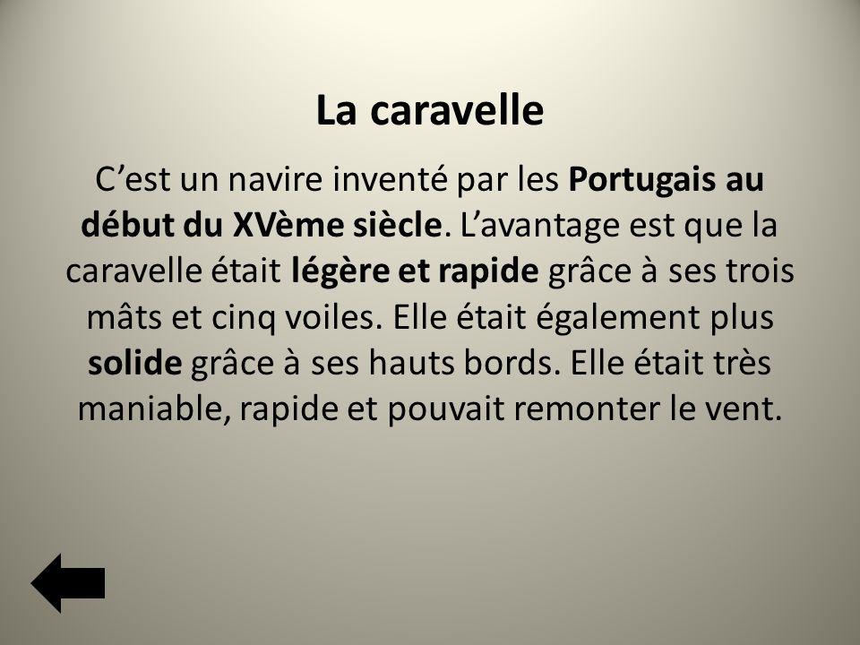 La caravelle Cest un navire inventé par les Portugais au début du XVème siècle.
