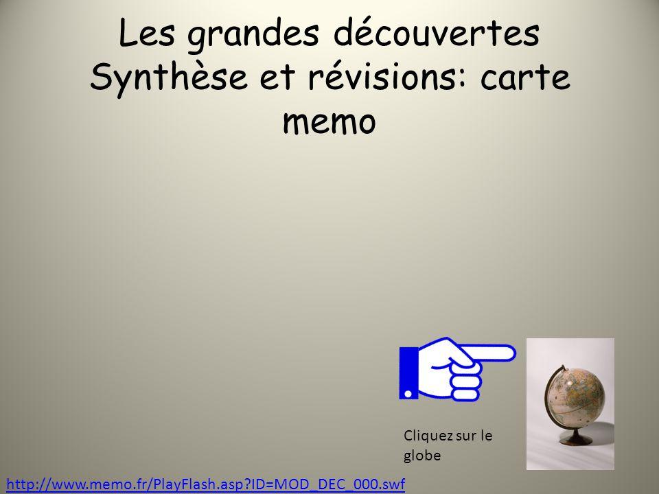Les grandes découvertes Synthèse et révisions: carte memo http://www.memo.fr/PlayFlash.asp?ID=MOD_DEC_000.swf Cliquez sur le globe