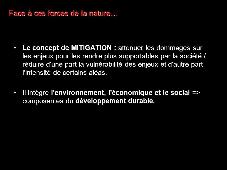 Face à ces forces de la nature… Le concept de MITIGATION : atténuer les dommages sur les enjeux pour les rendre plus supportables par la société / réduire d une part la vulnérabilité des enjeux et d autre part l intensité de certains aléas.