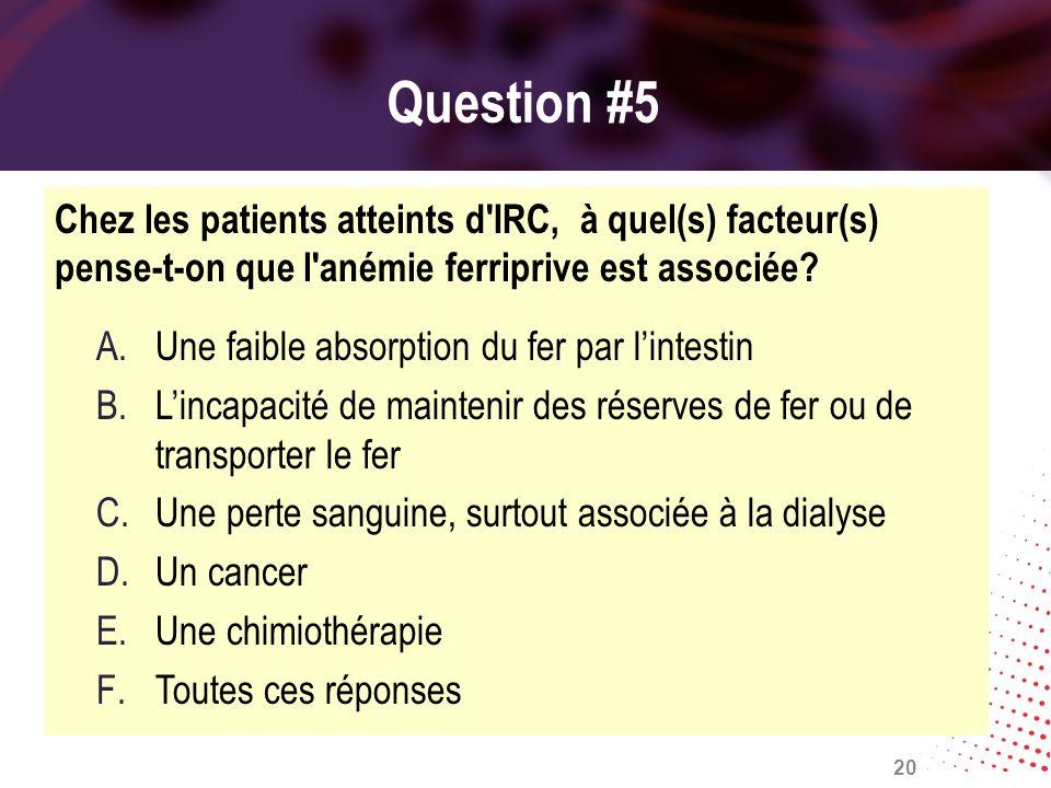 Question #5 Chez les patients atteints d'IRC, à quel(s) facteur(s) pense-t-on que l'anémie ferriprive est associée? A.Une faible absorption du fer par