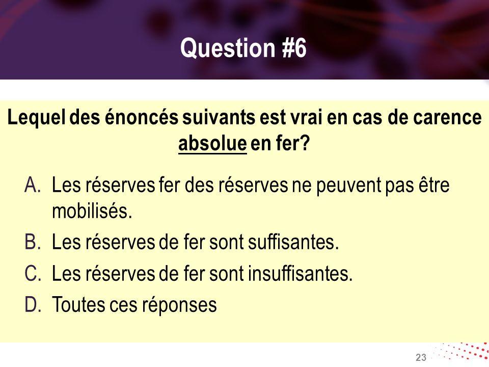 Question #6 Lequel des énoncés suivants est vrai en cas de carence absolue en fer? A.Les réserves fer des réserves ne peuvent pas être mobilisés. B.Le