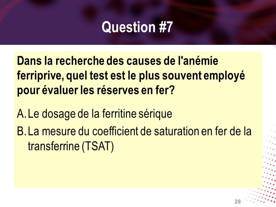 Question #7 Dans la recherche des causes de l'anémie ferriprive, quel test est le plus souvent employé pour évaluer les réserves en fer? A.Le dosage d