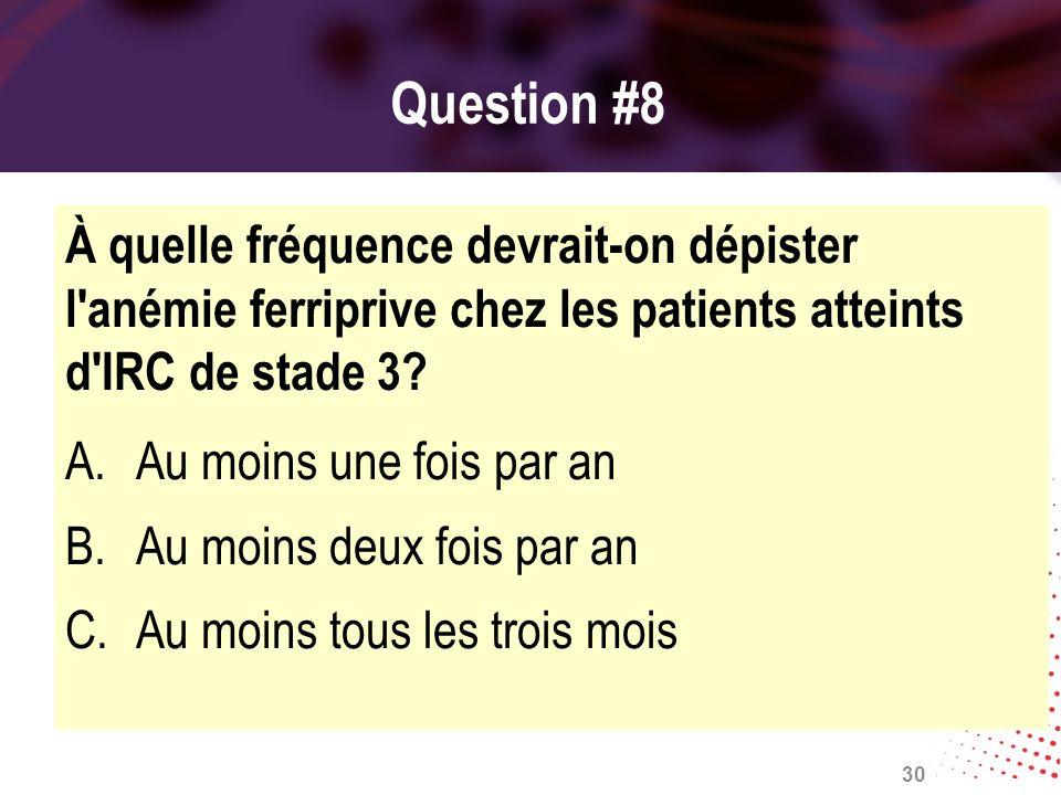 Question #8 À quelle fréquence devrait-on dépister l'anémie ferriprive chez les patients atteints d'IRC de stade 3? A.Au moins une fois par an B.Au mo