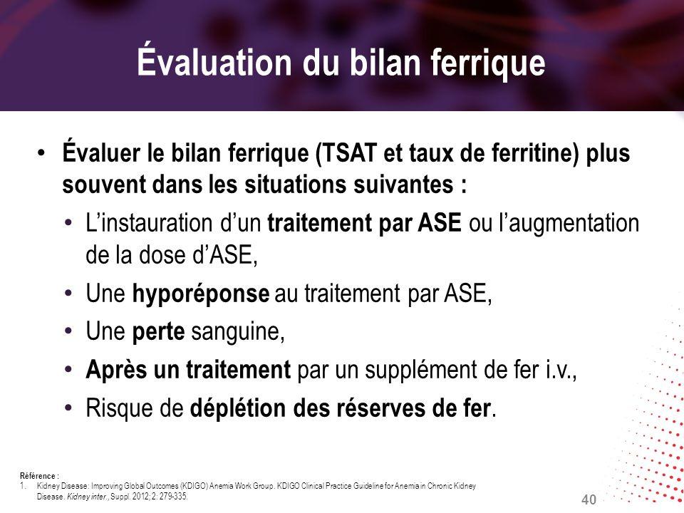 Évaluation du bilan ferrique Évaluer le bilan ferrique (TSAT et taux de ferritine) plus souvent dans les situations suivantes : Linstauration dun trai