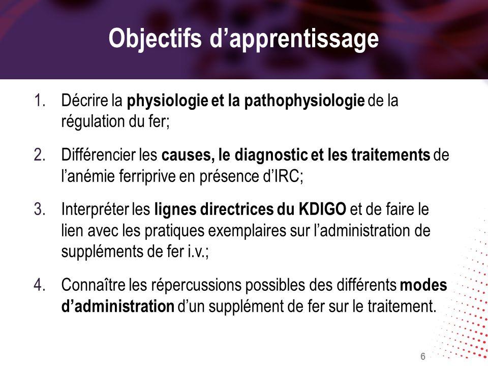 Objectifs dapprentissage 1.Décrire la physiologie et la pathophysiologie de la régulation du fer; 2.Différencier les causes, le diagnostic et les trai